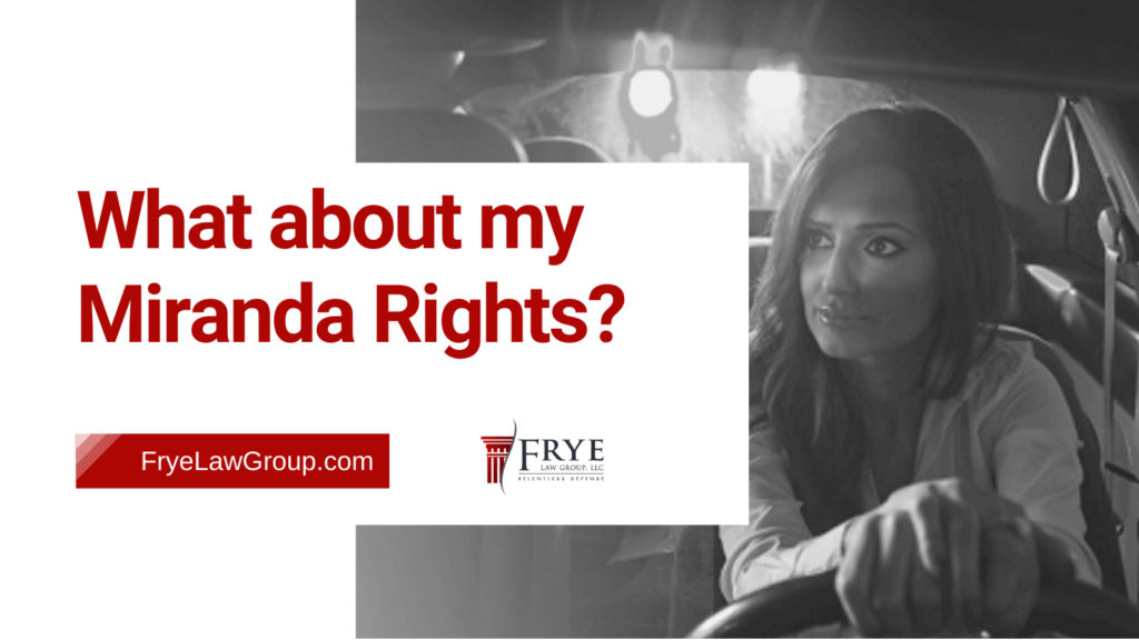 What about my Miranda Rights? - frye law group - Marietta GA - criminal defense lawyers