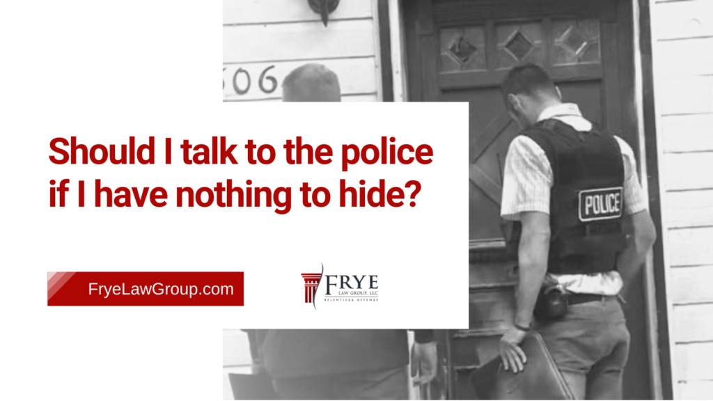 Should I talk to the police if I have nothing to hide - frye law group - Marietta GA - criminal defense lawyers