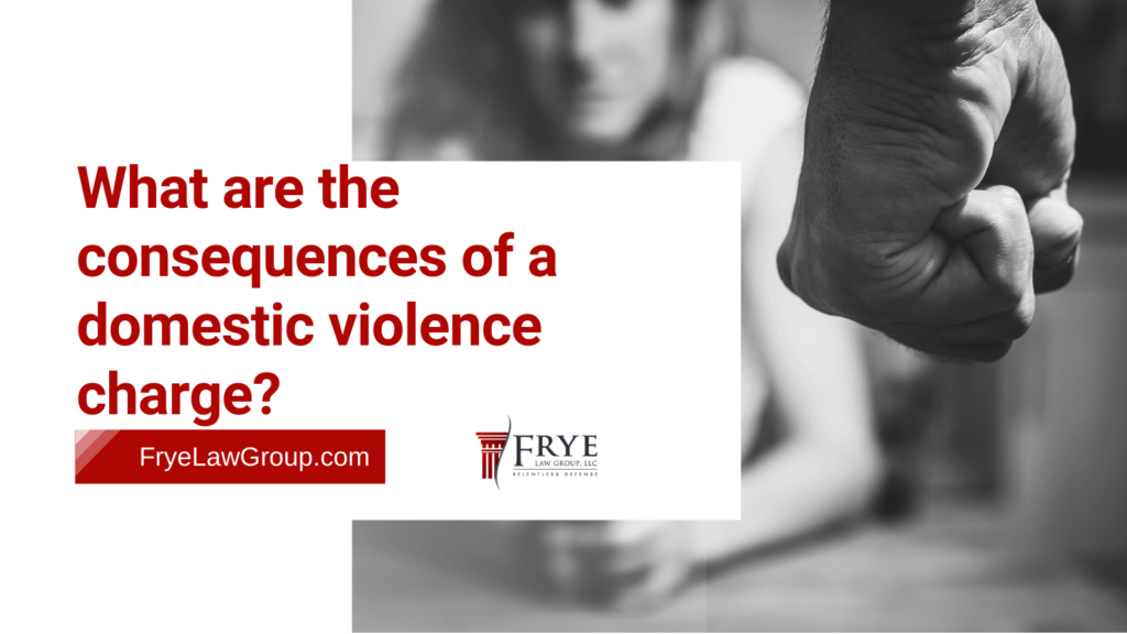What are the consequences of a domestic violence charge? - frye law group - Marietta GA - criminal defense lawyers